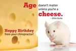 Age doesn't matter unless you're a cheese. Happy Birthday from your chiropractor! (mouse)